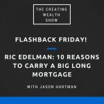 CW 489 FBF - Ric Edelman: 10 Reasons To Carry A Big Long Mortgage